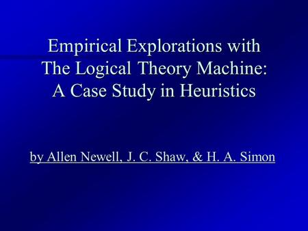 Empirical Explorations with The Logical Theory Machine: A Case Study in Heuristics by Allen Newell, J. C. Shaw, & H. A. Simon by Allen Newell, J. C. Shaw,
