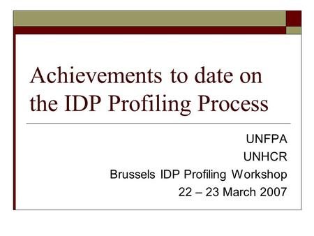 Achievements to date on the IDP Profiling Process UNFPA UNHCR Brussels IDP Profiling Workshop 22 – 23 March 2007.