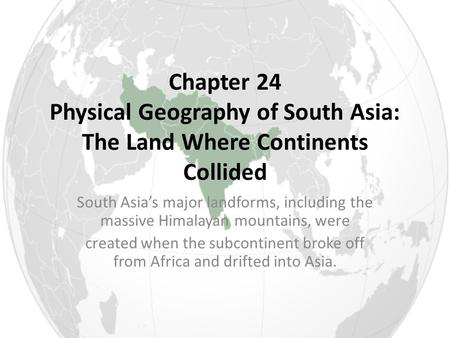 Chapter 24 Physical Geography of South Asia: The Land Where Continents Collided South Asia's major landforms, including the massive Himalayan mountains,