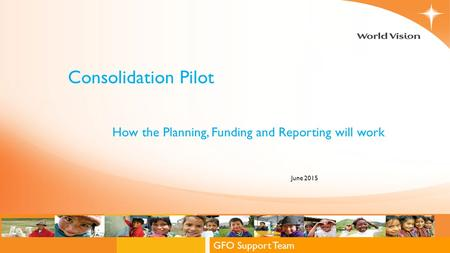 Global Field Operations Support Team GFO Support Team Consolidation Pilot June 2015 How the Planning, Funding and Reporting will work.