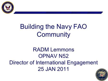 1 Building the Navy FAO Community RADM Lemmons OPNAV N52 Director of International Engagement 25 JAN 2011.