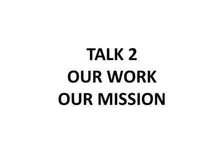 TALK 2 OUR WORK OUR MISSION. TALK 2 OUR WORK/OUR MISSION How We Can Bring God's Love To The World.