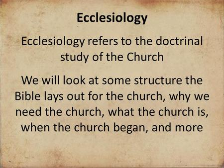 Ecclesiology Ecclesiology refers to the doctrinal study of the Church We will look at some structure the Bible lays out for the church, why we need the.