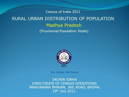 RURAL URBAN DISTRIBUTION OF POPULATION Madhya Pradesh Census of India 2011 (Provisional Population Totals) SACHIN SINHA DIRECTIRATE OF CENSUS OPERATIONS.