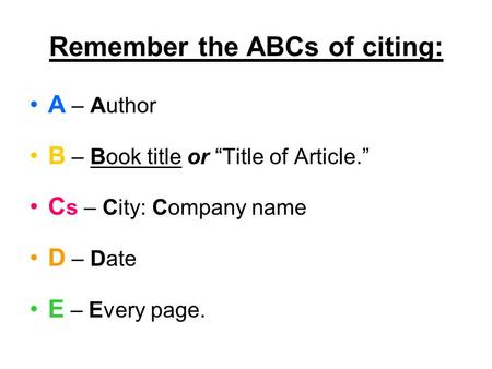 "Remember the ABCs of citing: A – Author B – Book title or ""Title of Article."" C s – City: Company name D – Date E – Every page."