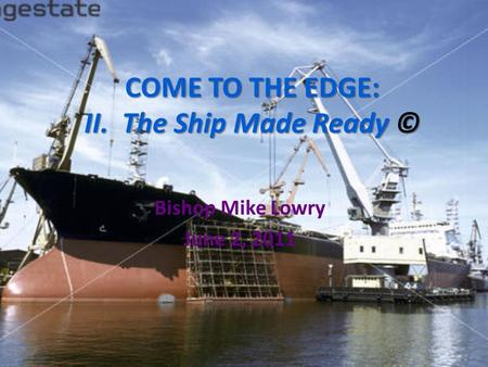 COME TO THE EDGE: II. The Ship Made Ready © Bishop Mike Lowry June 2, 2011.