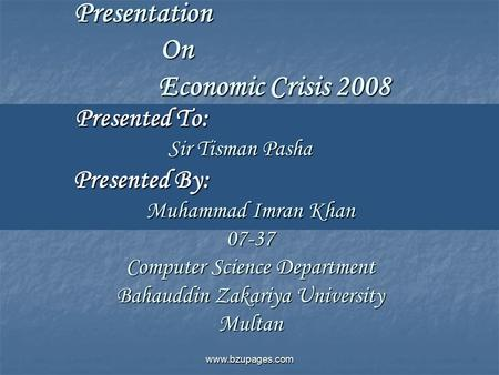 Www.bzupages.com Presentation On Economic Crisis 2008 Presented To: Sir Tisman Pasha Presented By: Muhammad Imran Khan 07-37 Computer Science Department.