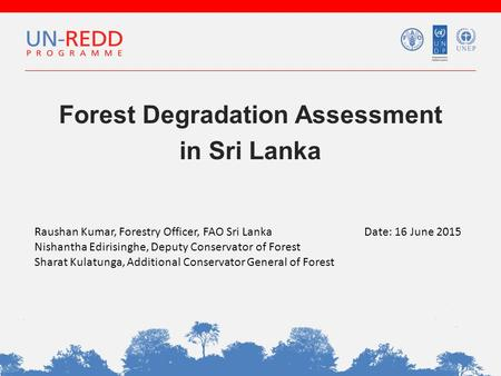 Forest Degradation Assessment in Sri Lanka Raushan Kumar, Forestry Officer, FAO Sri Lanka Nishantha Edirisinghe, Deputy Conservator of Forest Sharat Kulatunga,