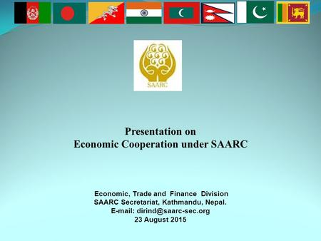 Presentation on Economic Cooperation under SAARC Economic, <strong>Trade</strong> and Finance Division SAARC Secretariat, Kathmandu, Nepal.