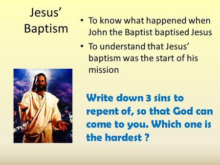 Jesus' Baptism To know what happened when John the Baptist baptised Jesus To understand that Jesus' baptism was the start of his mission Write down 3 sins.