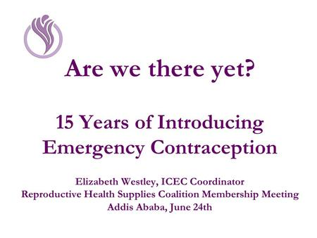 Are we there yet? 15 Years of Introducing Emergency Contraception Elizabeth Westley, ICEC Coordinator Reproductive Health Supplies Coalition Membership.