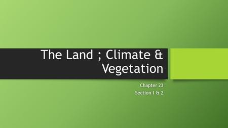 The Land ; Climate & Vegetation Chapter 23Chapter 23 Section 1 & 2Section 1 & 2.