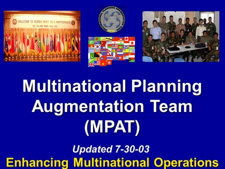 Multinational Planning Augmentation Team (MPAT) Enhancing Multinational Operations Updated 7-30-03.