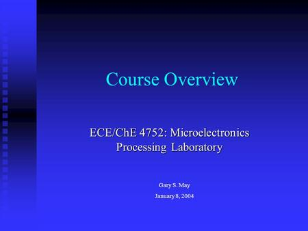 Course Overview ECE/ChE 4752: Microelectronics Processing Laboratory Gary S. May January 8, 2004.