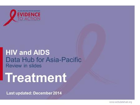 Www.aidsdatahub.org HIV and AIDS Data Hub for Asia-Pacific Review in slides Treatment Last updated: December 2014.