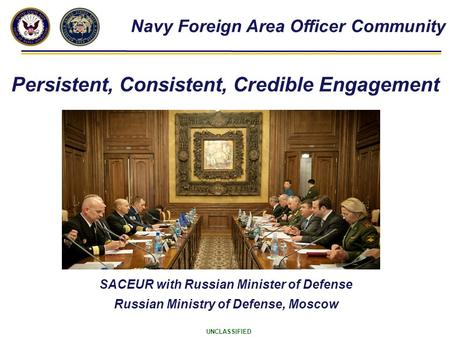 UNCLASSIFIED SACEUR with Russian Minister of Defense Russian Ministry of Defense, Moscow Navy Foreign Area Officer Community Persistent, Consistent, Credible.