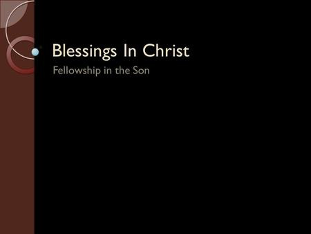 Blessings In Christ Fellowship in the Son. Introduction God has blessed us with every spiritual blessing in Christ (Ephesians 1:3-14). Jesus is the Alpha.