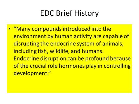 "EDC Brief History ""Many compounds introduced into the environment by human activity are capable of disrupting the endocrine system of animals, including."