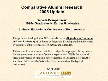 Comparative Alumni Research 2005 Update Decade Comparison: 1990s Graduates to Earlier Graduates Lutheran Educational Conference of North America April.