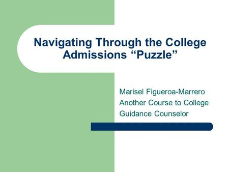 "Navigating Through the College Admissions ""Puzzle"" Marisel Figueroa-Marrero Another Course to College Guidance Counselor."