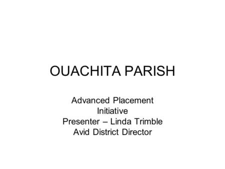 OUACHITA PARISH Advanced Placement Initiative Presenter – Linda Trimble Avid District Director.