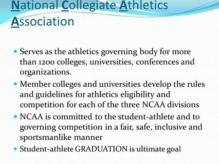 National Collegiate Athletics Association Serves as the athletics governing body for more than 1200 colleges, universities, conferences and organizations.