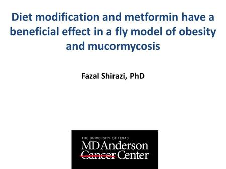 Diet modification and metformin have a beneficial effect in a fly model of obesity and mucormycosis Fazal Shirazi, PhD.
