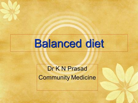 Balanced diet Dr K N Prasad Community Medicine. Definition  Balanced diet is the one which contains a variety of foods in such quantities and proportions.