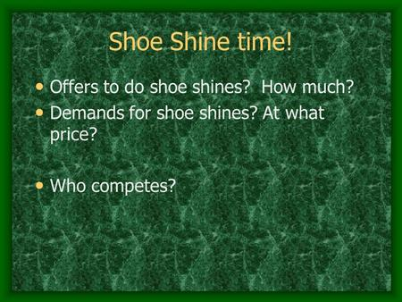 Shoe Shine time! O ffers to do shoe shines? How much? D emands for shoe shines? At what price? W ho competes?