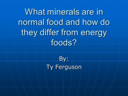 What minerals are in normal food and how do they differ from energy foods? By: Ty Ferguson.