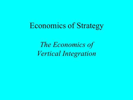 Economics of Strategy The Economics of Vertical Integration.