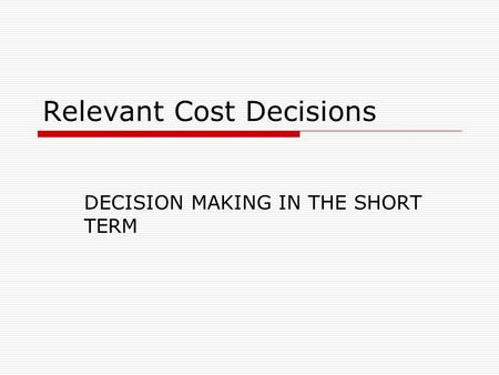 Relevant Cost Decisions DECISION MAKING IN THE SHORT TERM.