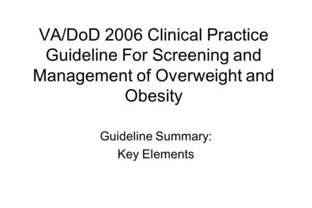 VA/DoD 2006 Clinical Practice Guideline For Screening and Management of Overweight and Obesity Guideline Summary: Key Elements.