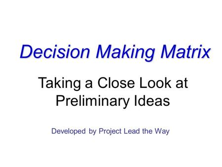 Decision Making Matrix Taking a Close Look at Preliminary Ideas Developed by Project Lead the Way.