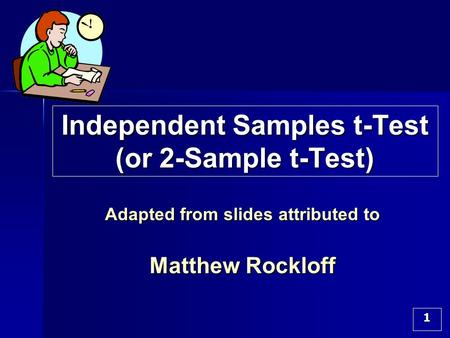 1 Independent Samples t-Test (or 2-Sample t-Test) Adapted from slides attributed to Matthew Rockloff.