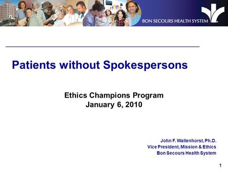 1 Patients without Spokespersons Ethics Champions Program January 6, 2010 John F. Wallenhorst, Ph.D. Vice President, Mission & Ethics Bon Secours Health.