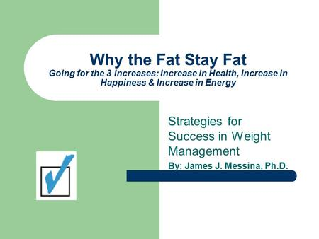 Why the Fat Stay Fat Going for the 3 Increases: Increase in Health, Increase in Happiness & Increase in Energy Strategies for Success in Weight Management.