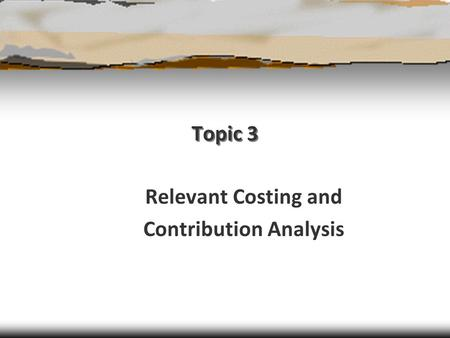 Topic 3 Relevant Costing and Contribution Analysis.