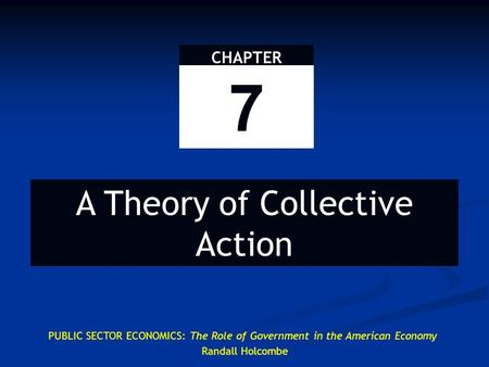 CHAPTER 7 A Theory of Collective Action PUBLIC SECTOR ECONOMICS: The Role of Government in the American Economy Randall Holcombe.