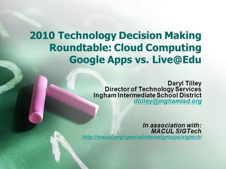 2010 Technology Decision Making Roundtable: Cloud Computing Google Apps vs. Daryl Tilley Director of Technology Services Ingham Intermediate School.