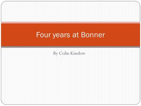 By Colin Kinslow Four years at Bonner. Stay out of trouble. Learn the essential skills for college. Get good grades Get into a good college. Become a.