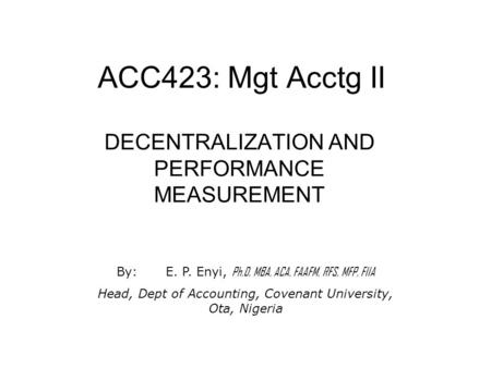 ACC423: Mgt Acctg II DECENTRALIZATION AND PERFORMANCE MEASUREMENT By:E. P. Enyi, Ph.D, MBA, ACA, FAAFM, RFS, MFP, FIIA Head, Dept of Accounting, Covenant.