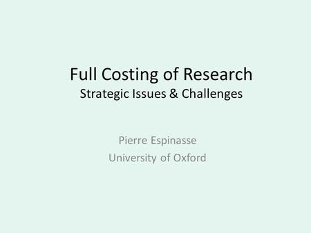 Full Costing of Research Strategic Issues & Challenges Pierre Espinasse University of Oxford.
