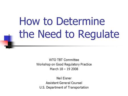 How to Determine the Need to Regulate WTO TBT Committee Workshop on Good Regulatory Practice March 18 – 19 2008 Neil Eisner Assistant General Counsel U.S.