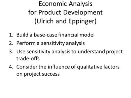 Economic Analysis for Product Development (Ulrich and Eppinger) 1.Build a base-case financial model 2.Perform a sensitivity analysis 3.Use sensitivity.