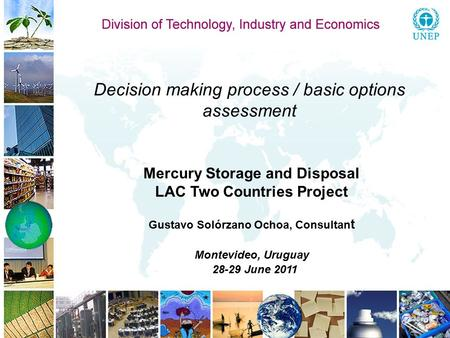 Decision making process / basic options assessment Mercury Storage and Disposal LAC Two Countries Project Gustavo Solórzano Ochoa, Consultan t Montevideo,