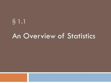 § 1.1 An Overview of Statistics. Data and Statistics Data consists of information coming from observations, counts, measurements, or responses. Statistics.