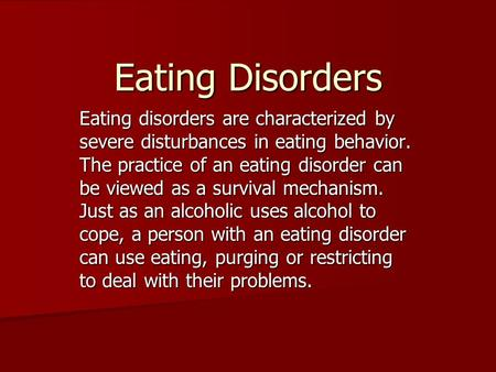 Eating Disorders Eating disorders are characterized by severe disturbances in eating behavior. The practice of an eating disorder can be viewed as a survival.