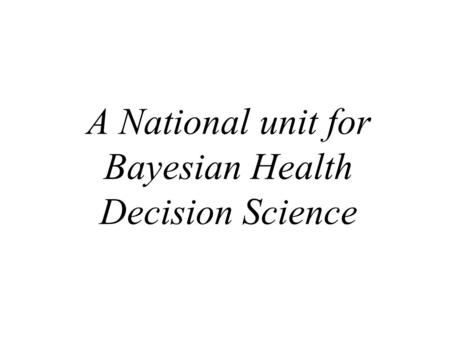A National unit for Bayesian Health Decision Science.