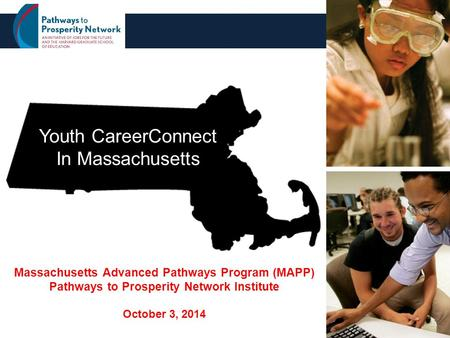 1 Youth CareerConnect In Massachusetts Massachusetts Advanced Pathways Program (MAPP) Pathways to Prosperity Network Institute October 3, 2014.
